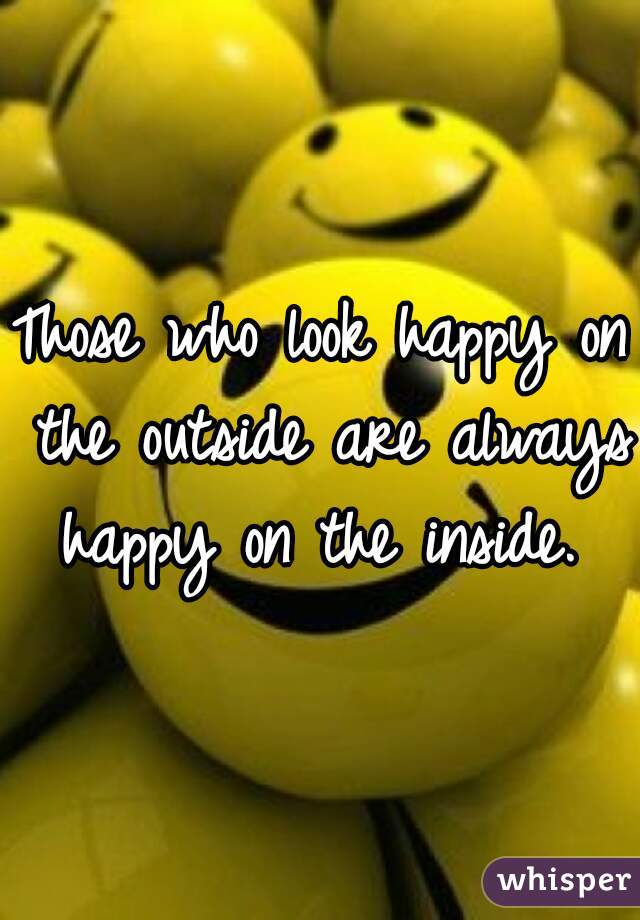 Those who look happy on the outside are always happy on the inside.