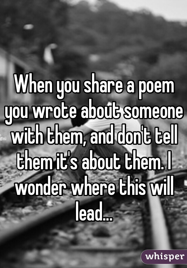 When you share a poem you wrote about someone with them, and don't tell them it's about them. I wonder where this will lead...