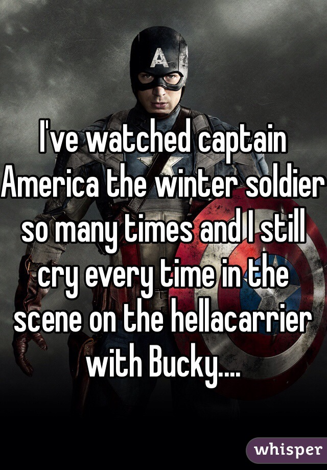 I've watched captain America the winter soldier so many times and I still cry every time in the scene on the hellacarrier  with Bucky....