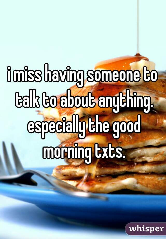 i miss having someone to talk to about anything. especially the good morning txts.