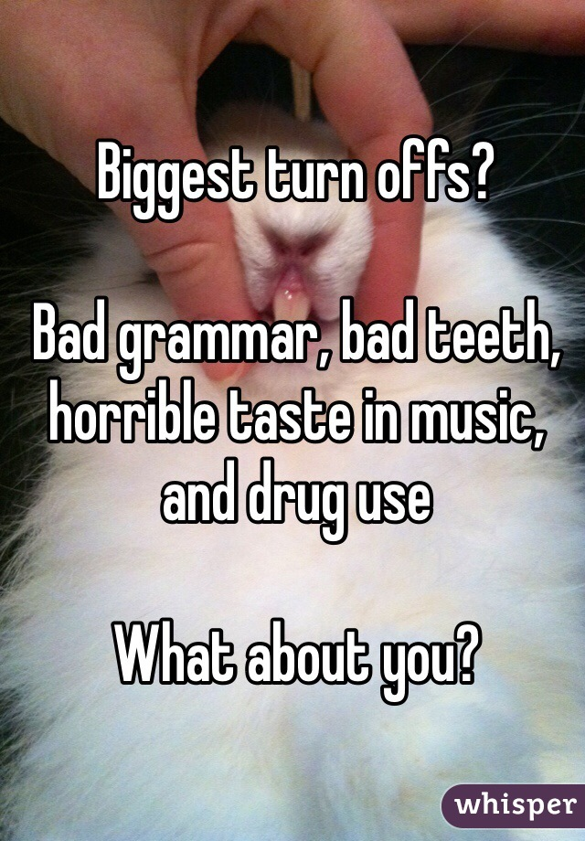 Biggest turn offs?  Bad grammar, bad teeth, horrible taste in music, and drug use  What about you?