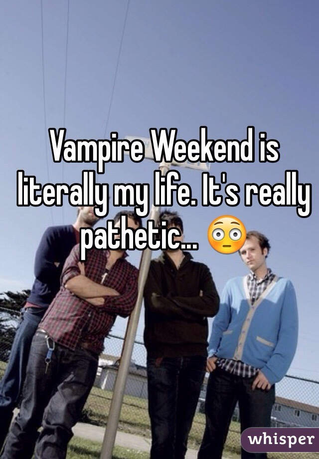 Vampire Weekend is literally my life. It's really pathetic... 😳