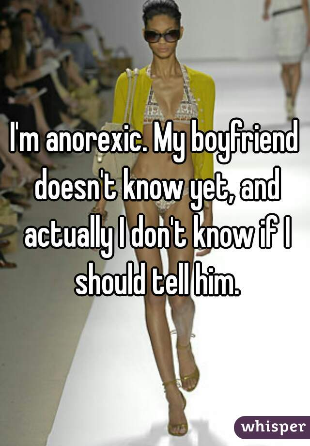 I'm anorexic. My boyfriend doesn't know yet, and actually I don't know if I should tell him.