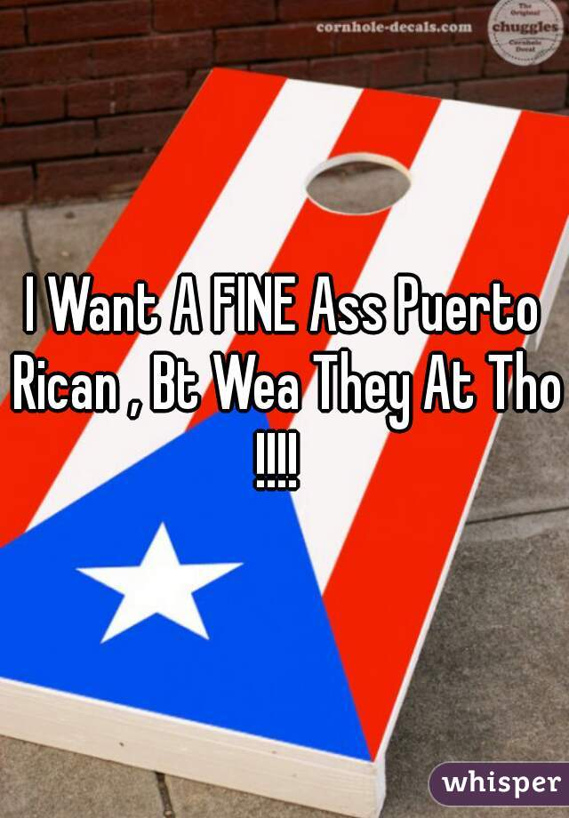 I Want A FINE Ass Puerto Rican , Bt Wea They At Tho !!!!