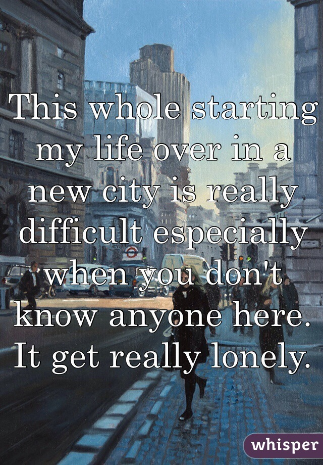 This whole starting my life over in a new city is really difficult especially when you don't know anyone here. It get really lonely.