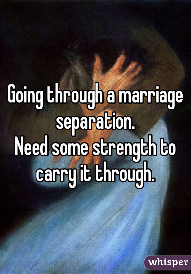 Going through a marriage separation.  Need some strength to carry it through.