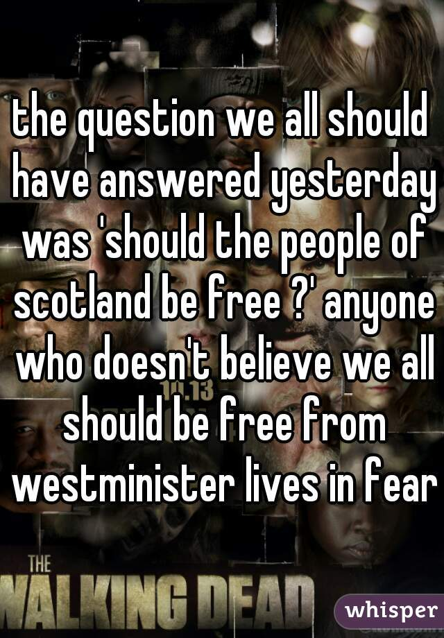 the question we all should have answered yesterday was 'should the people of scotland be free ?' anyone who doesn't believe we all should be free from westminister lives in fear