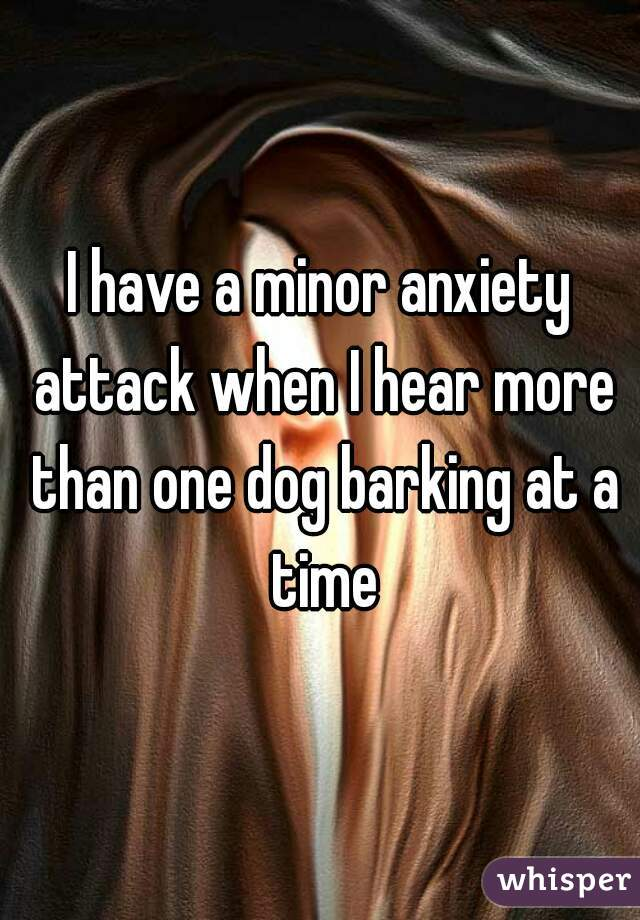 I have a minor anxiety attack when I hear more than one dog barking at a time