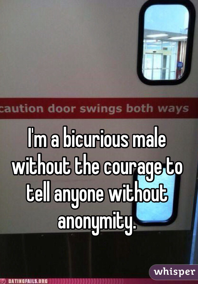 I'm a bicurious male without the courage to tell anyone without anonymity.