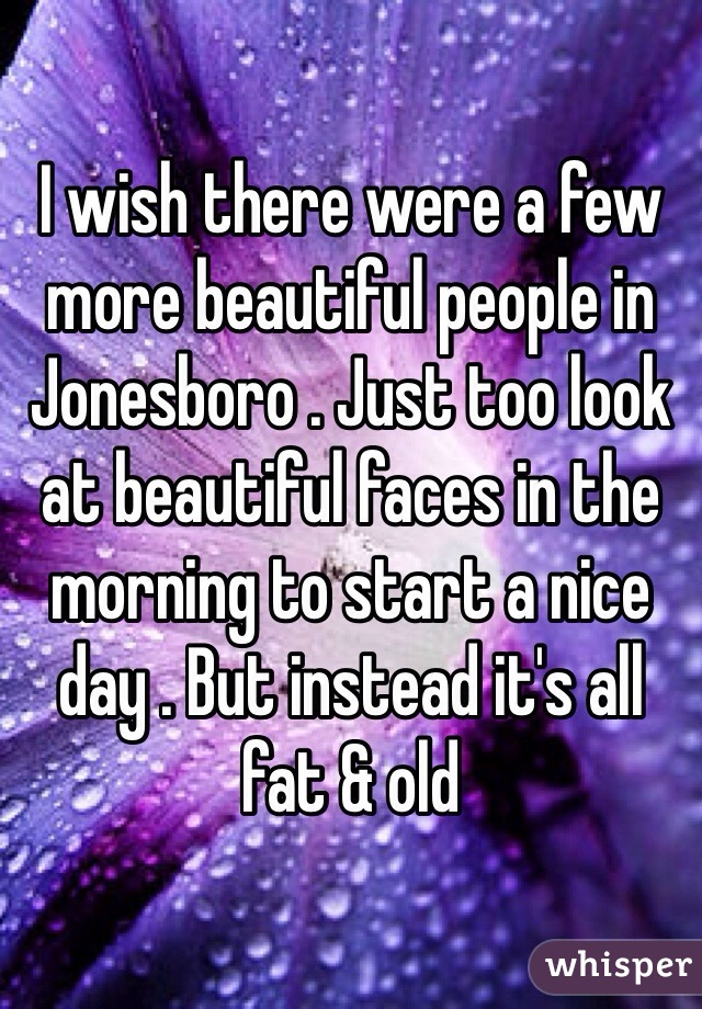 I wish there were a few more beautiful people in Jonesboro . Just too look at beautiful faces in the morning to start a nice day . But instead it's all fat & old