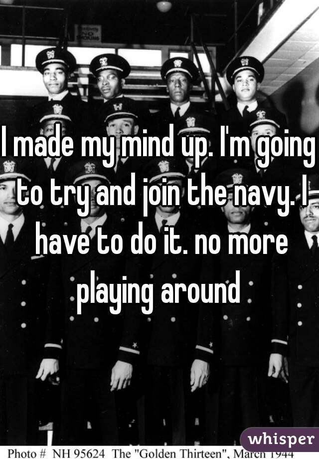 I made my mind up. I'm going to try and join the navy. I have to do it. no more playing around