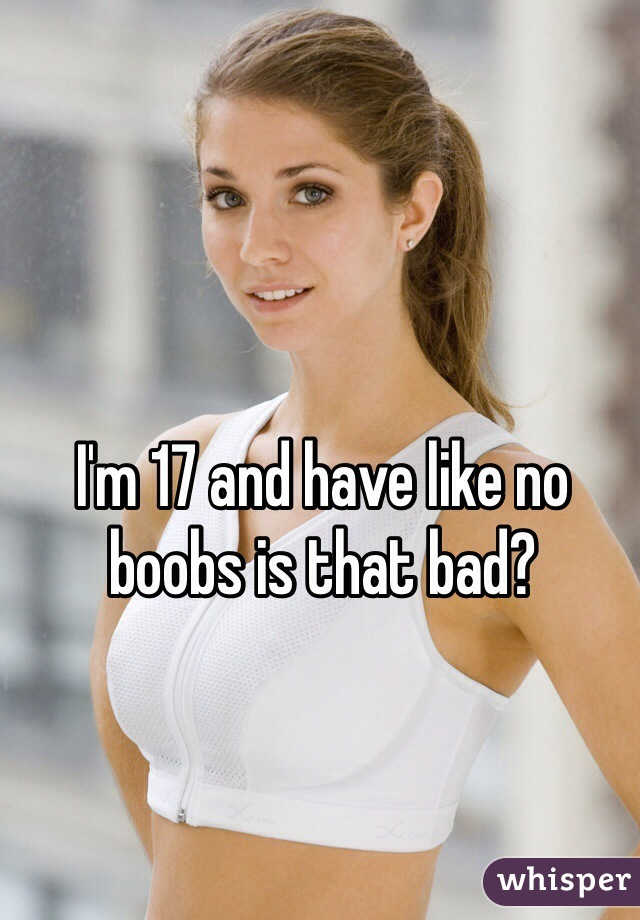 I'm 17 and have like no boobs is that bad?