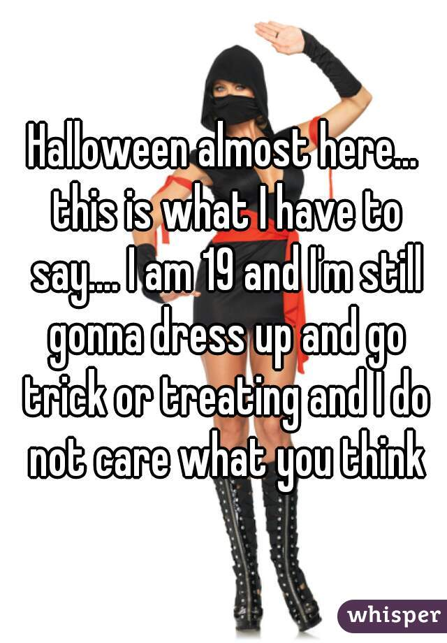 Halloween almost here... this is what I have to say.... I am 19 and I'm still gonna dress up and go trick or treating and I do not care what you think