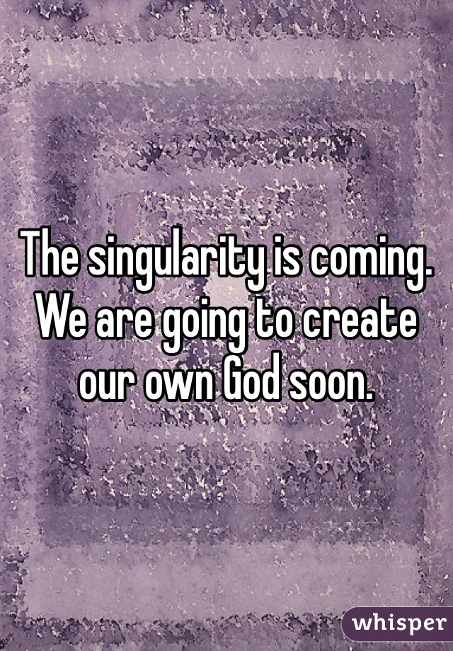 The singularity is coming. We are going to create our own God soon.