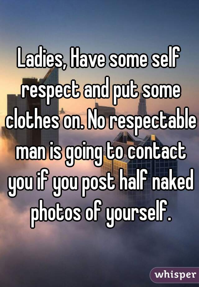 Ladies, Have some self respect and put some clothes on. No respectable man is going to contact you if you post half naked photos of yourself.
