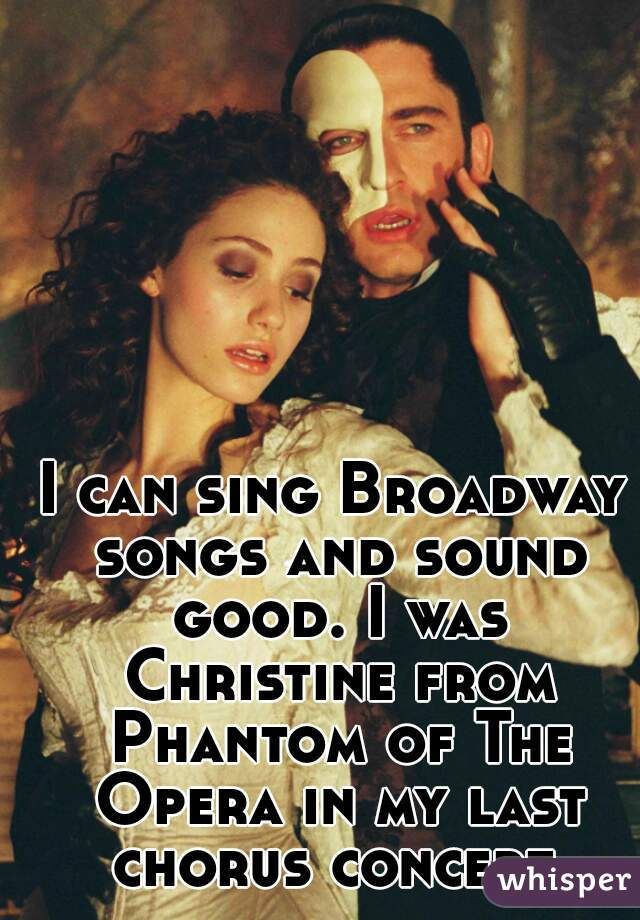 I can sing Broadway songs and sound good. I was Christine from Phantom of The Opera in my last chorus concert.