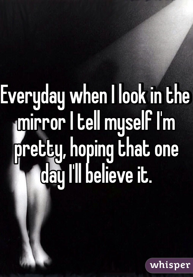Everyday when I look in the mirror I tell myself I'm pretty, hoping that one day I'll believe it.