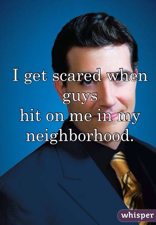 I get scared when guys  hit on me in my  neighborhood.