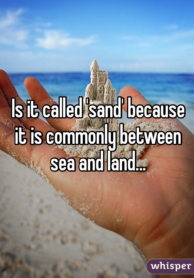 Is it called 'sand' because it is commonly between sea and land...