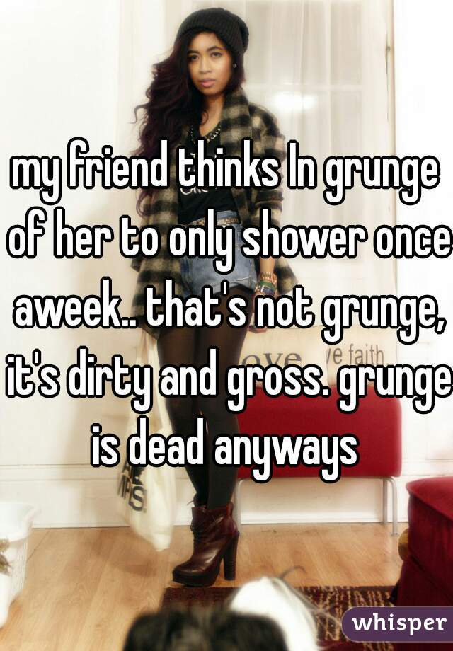 my friend thinks In grunge of her to only shower once aweek.. that's not grunge, it's dirty and gross. grunge is dead anyways