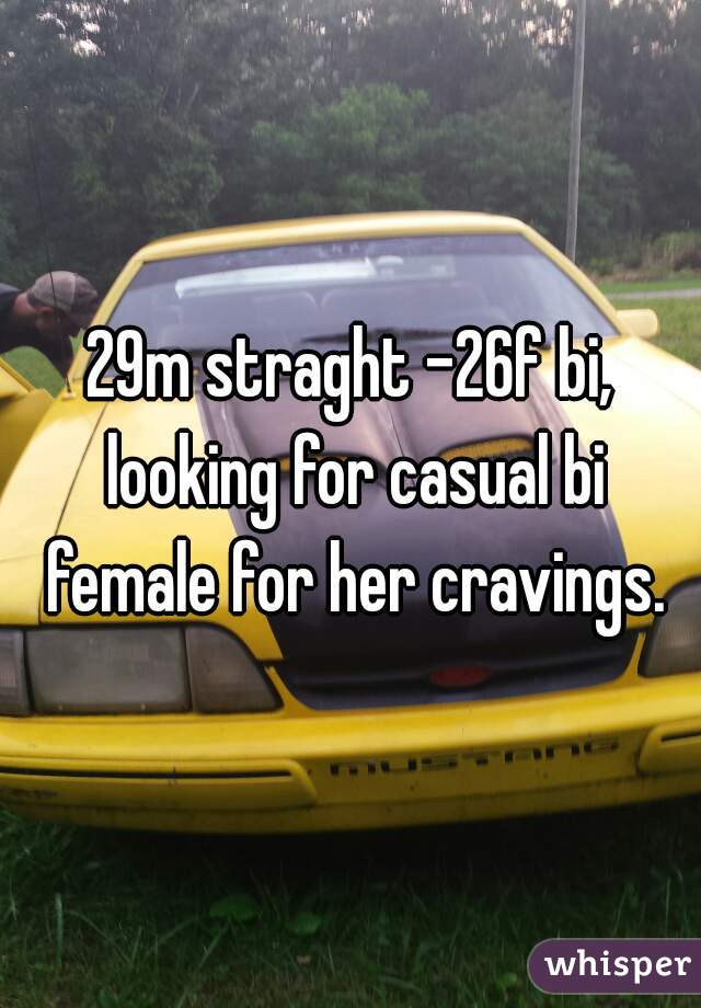 29m straght -26f bi, looking for casual bi female for her cravings.