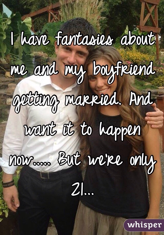 I have fantasies about me and my boyfriend getting married. And want it to happen now..... But we're only 21...