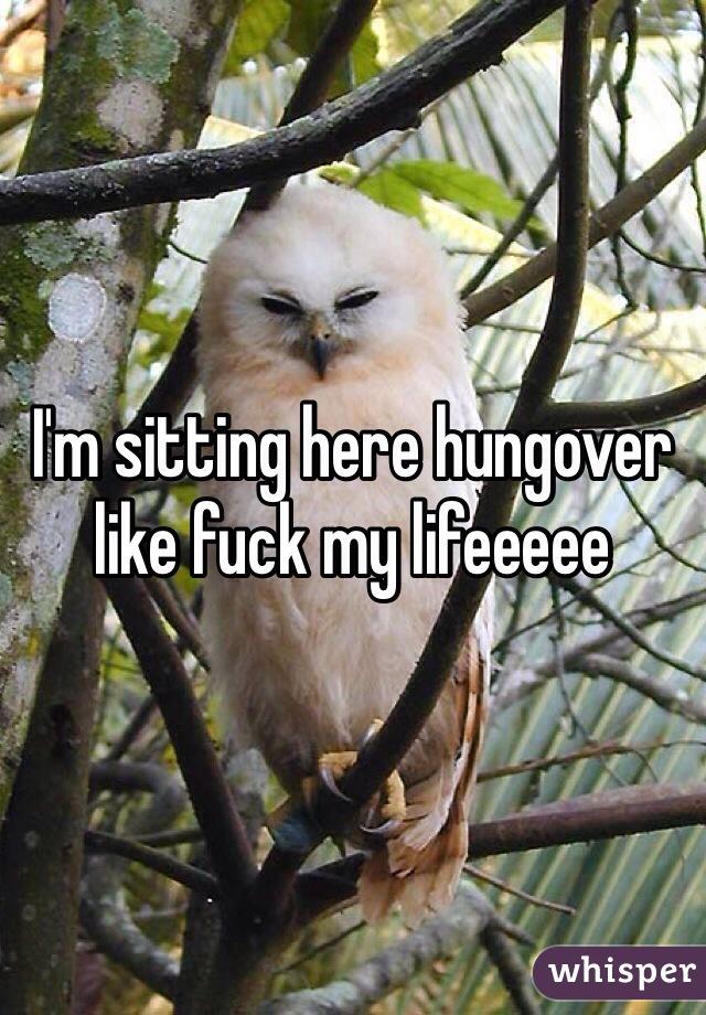 I'm sitting here hungover like fuck my lifeeeee