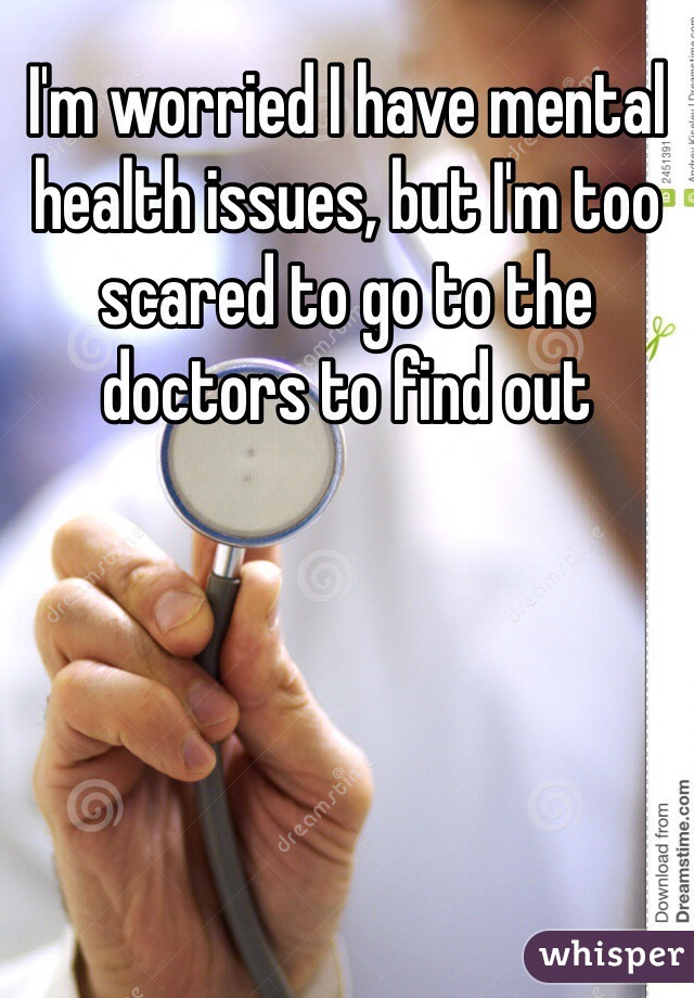 I'm worried I have mental health issues, but I'm too scared to go to the doctors to find out