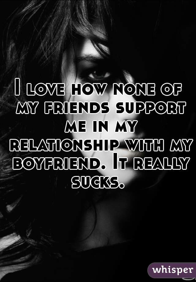 I love how none of my friends support me in my relationship with my boyfriend. It really sucks.