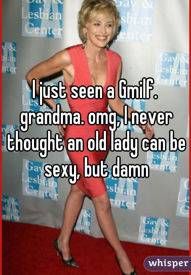 I just seen a Gmilf. grandma. omg, I never thought an old lady can be sexy, but damn