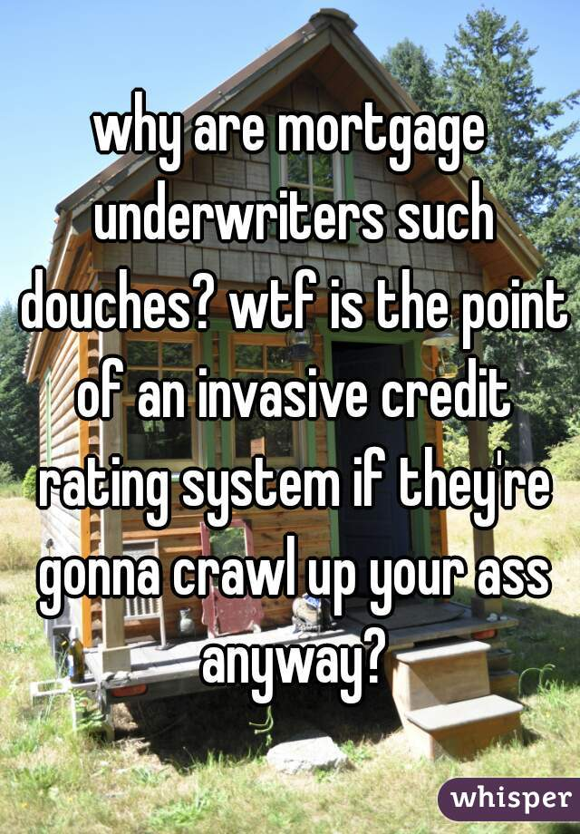 why are mortgage underwriters such douches? wtf is the point of an invasive credit rating system if they're gonna crawl up your ass anyway?