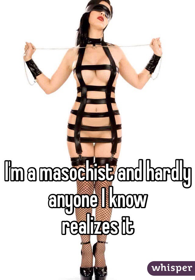 I'm a masochist and hardly anyone I know  realizes it