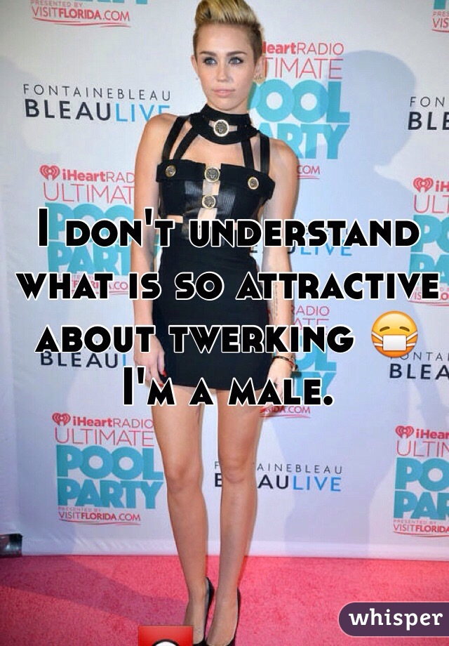I don't understand what is so attractive about twerking 😷 I'm a male.
