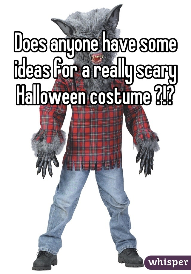 Does anyone have some ideas for a really scary Halloween costume ?!?