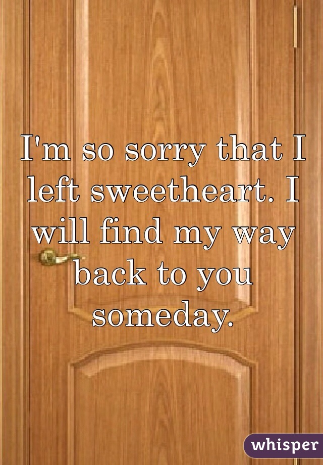 I'm so sorry that I left sweetheart. I will find my way back to you someday.