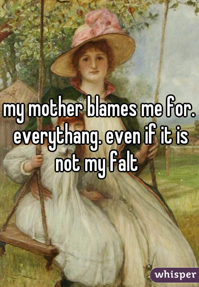 my mother blames me for. everythang. even if it is not my falt