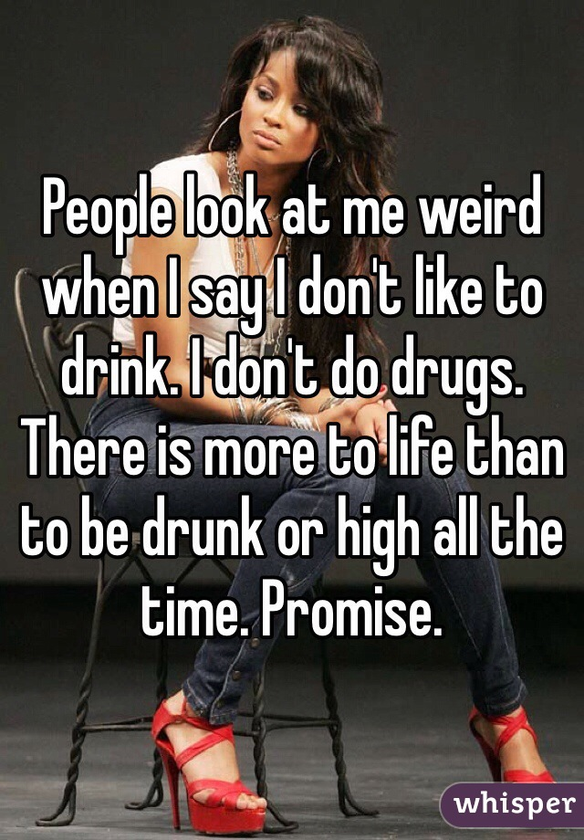People look at me weird when I say I don't like to drink. I don't do drugs. There is more to life than to be drunk or high all the time. Promise.