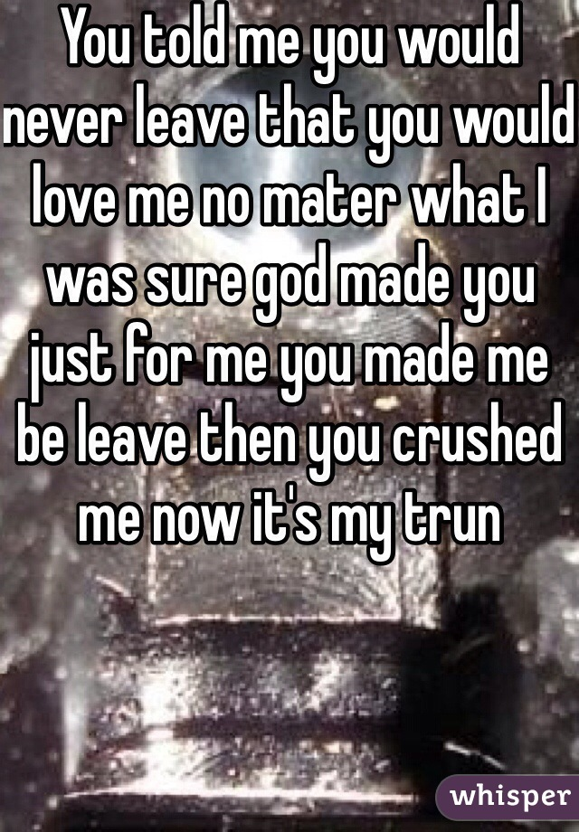 You told me you would never leave that you would love me no mater what I was sure god made you just for me you made me be leave then you crushed me now it's my trun