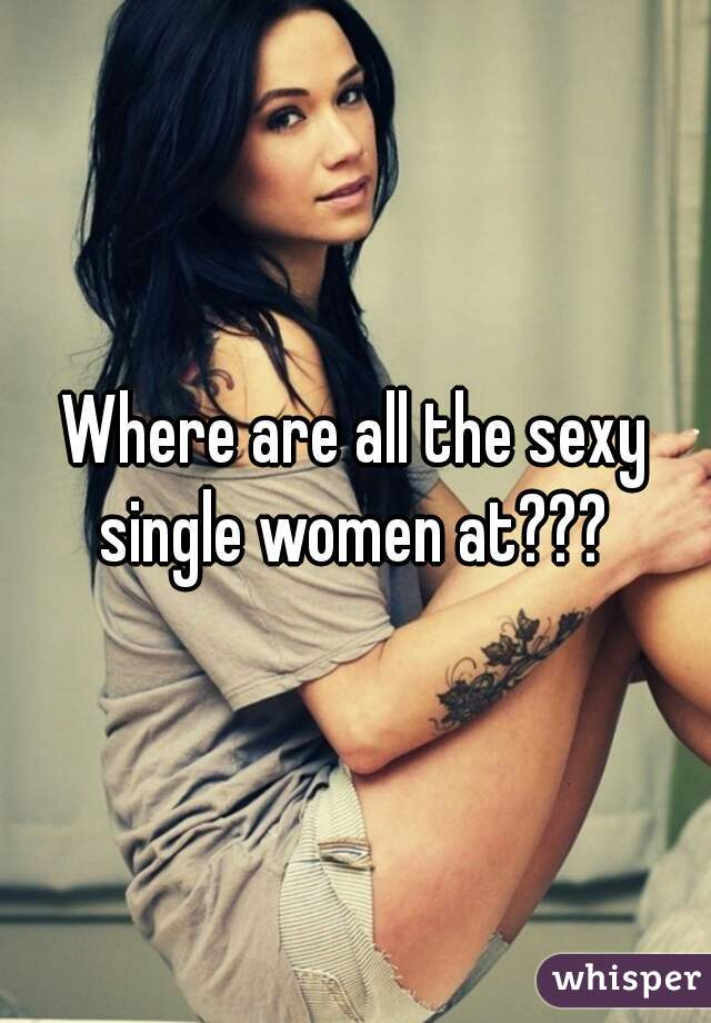 Where are all the sexy single women at???