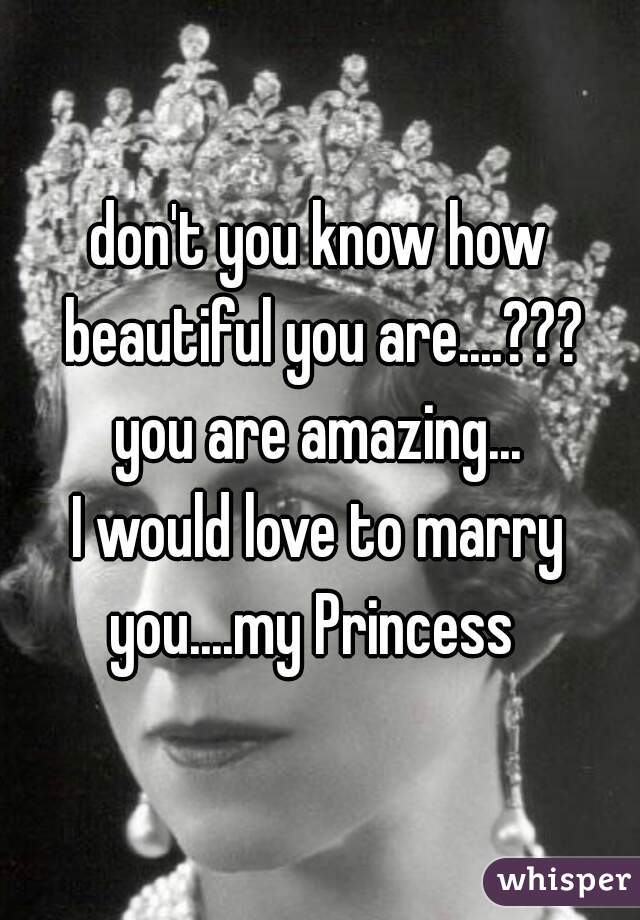 don't you know how beautiful you are....??? you are amazing... I would love to marry you....my Princess