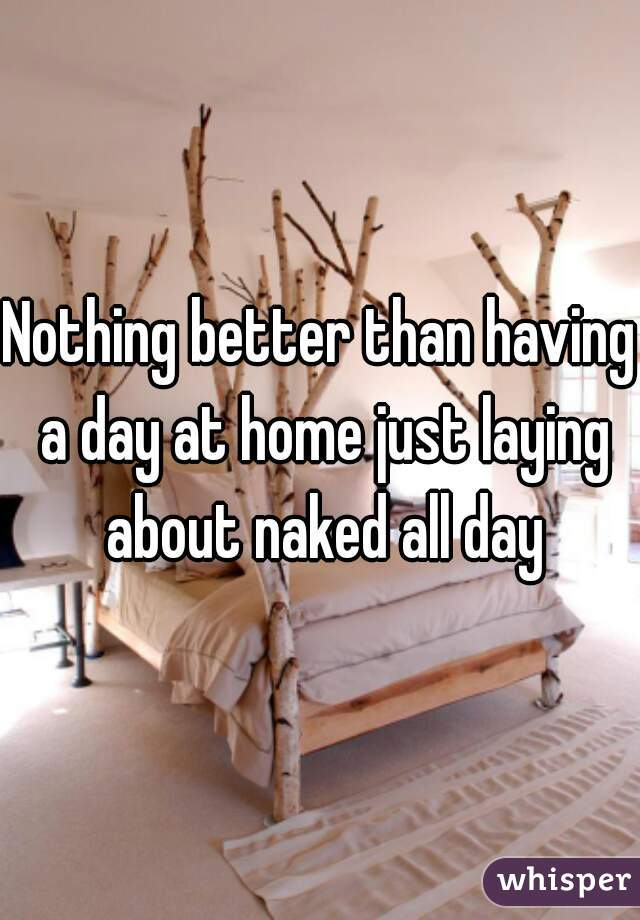 Nothing better than having a day at home just laying about naked all day