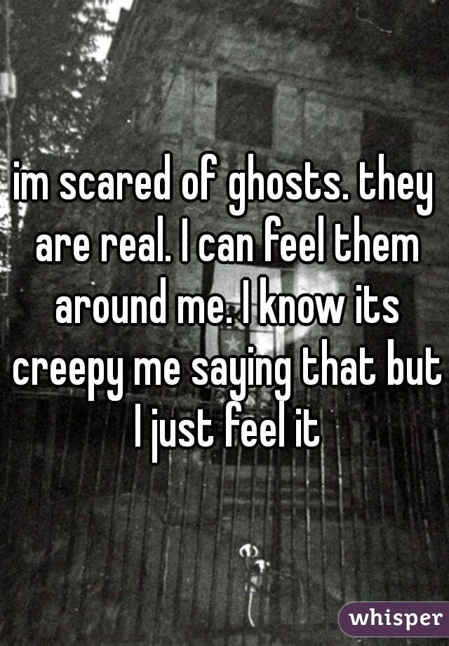 im scared of ghosts. they are real. I can feel them around me. I know its creepy me saying that but I just feel it