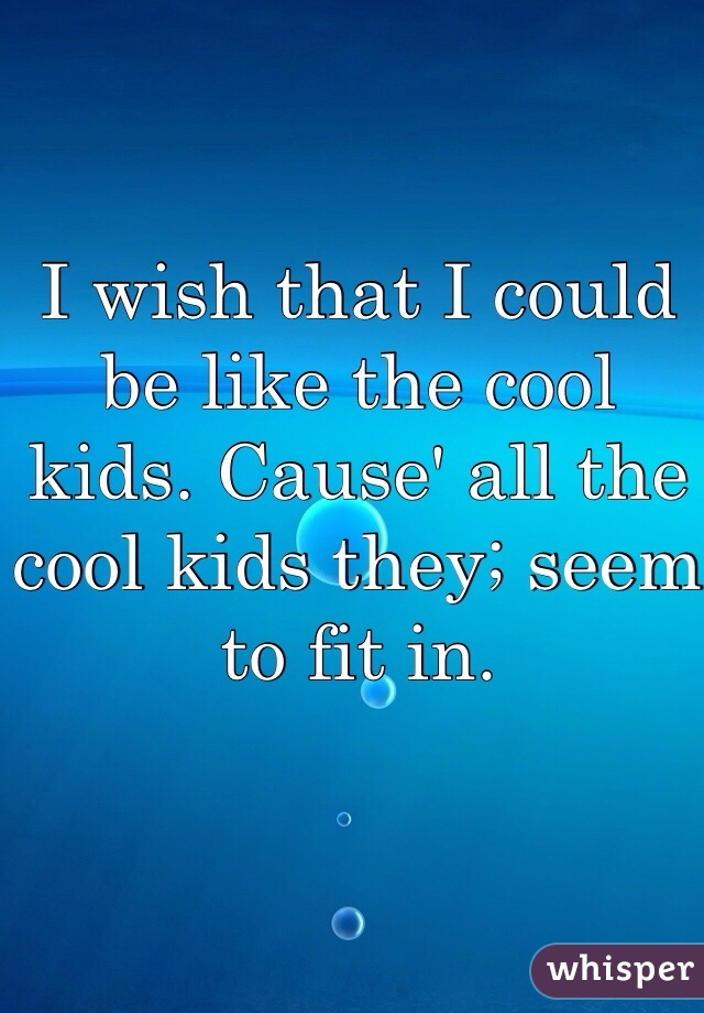 I wish that I could be like the cool kids. Cause' all the cool kids they; seem to fit in.