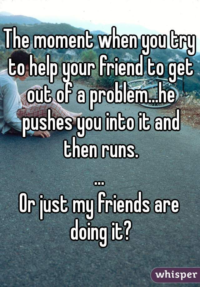 The moment when you try to help your friend to get out of a problem...he pushes you into it and then runs. ... Or just my friends are doing it?