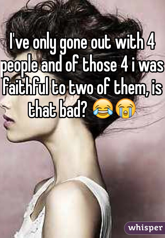 I've only gone out with 4 people and of those 4 i was faithful to two of them, is that bad? 😂😭
