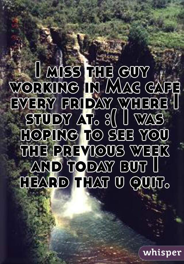 I miss the guy working in Mac cafe every friday where I study at. :( I was hoping to see you the previous week and today but I heard that u quit.