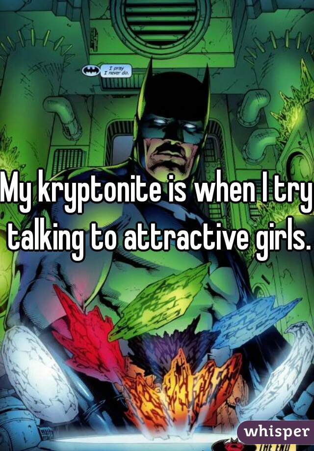 My kryptonite is when I try talking to attractive girls.