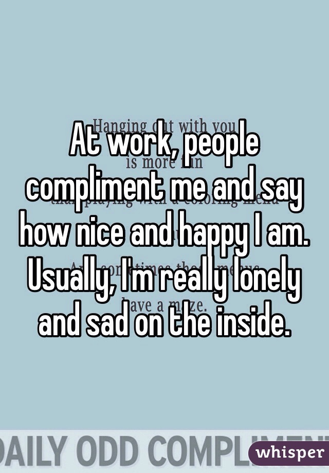At work, people compliment me and say how nice and happy I am. Usually, I'm really lonely and sad on the inside.