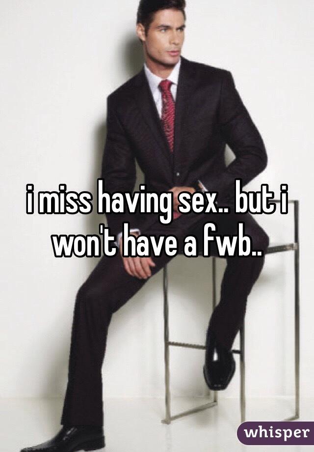 i miss having sex.. but i won't have a fwb..