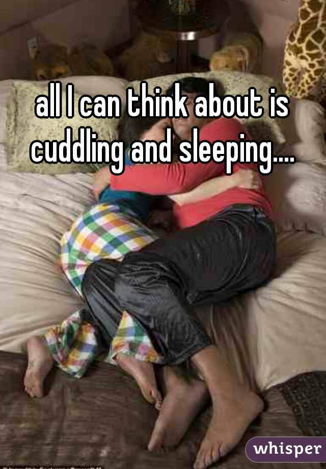 all I can think about is cuddling and sleeping....